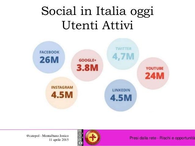 Presi dalla rete - Rischi e opportunità @catepol - Montalbano Jonico 11 aprile 2015 Social in Italia oggi Utenti Attivi
