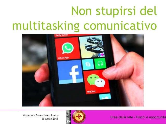 Presi dalla rete - Rischi e opportunità @catepol - Montalbano Jonico 11 aprile 2015 Non stupirsi del multitasking comunica...