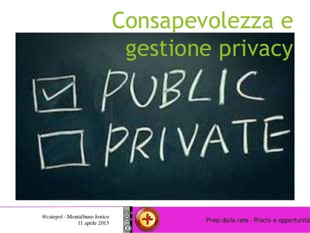 Presi dalla rete - Rischi e opportunità @catepol - Montalbano Jonico 11 aprile 2015 Consapevolezza e gestione privacy