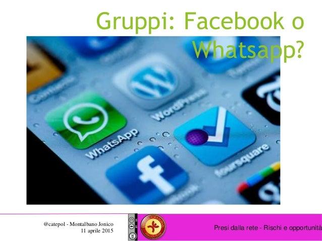 Presi dalla rete - Rischi e opportunità @catepol - Montalbano Jonico 11 aprile 2015 Gruppi: Facebook o Whatsapp?