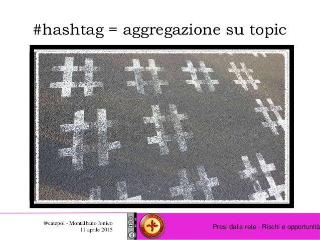 Presi dalla rete - Rischi e opportunità @catepol - Montalbano Jonico 11 aprile 2015 #hashtag = aggregazione su topic
