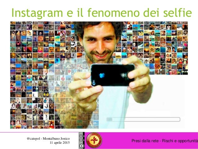 Presi dalla rete - Rischi e opportunità @catepol - Montalbano Jonico 11 aprile 2015 Instagram e il fenomeno dei selfie