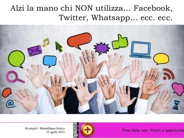 Presi dalla rete - Rischi e opportunità @catepol - Montalbano Jonico 11 aprile 2015 Alzi la mano chi NON utilizza… Faceboo...