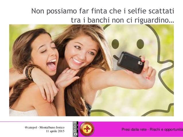 Presi dalla rete - Rischi e opportunità @catepol - Montalbano Jonico 11 aprile 2015 Non possiamo far finta che i selfie sc...