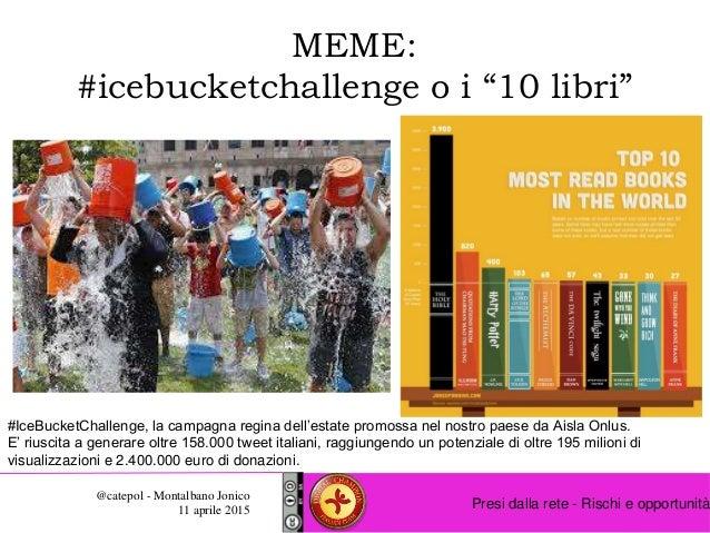 """Presi dalla rete - Rischi e opportunità @catepol - Montalbano Jonico 11 aprile 2015 MEME: #icebucketchallenge o i """"10 libr..."""