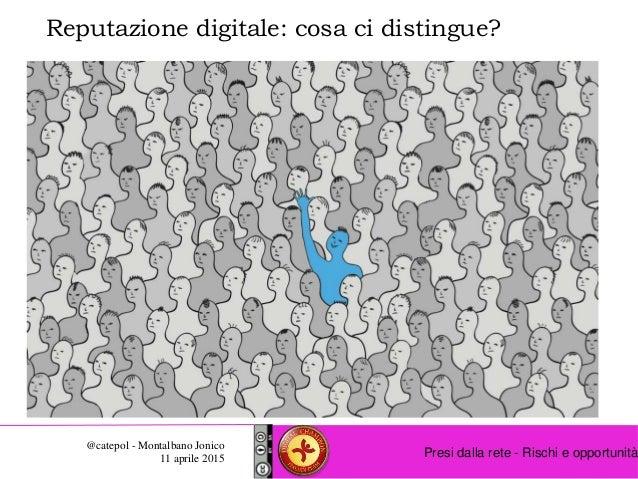 Presi dalla rete - Rischi e opportunità @catepol - Montalbano Jonico 11 aprile 2015 Reputazione digitale: cosa ci distingu...