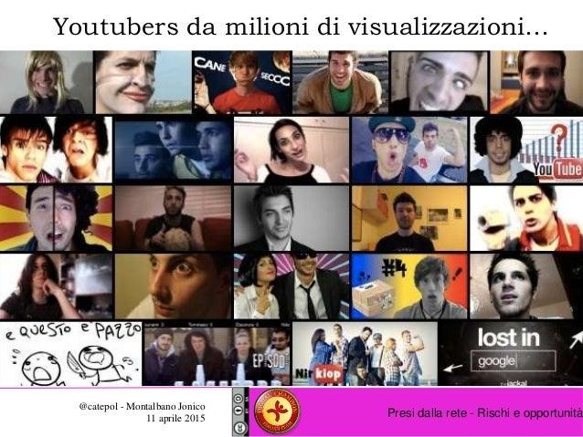Presi dalla rete - Rischi e opportunità @catepol - Montalbano Jonico 11 aprile 2015 Youtubers da milioni di visualizzazion...