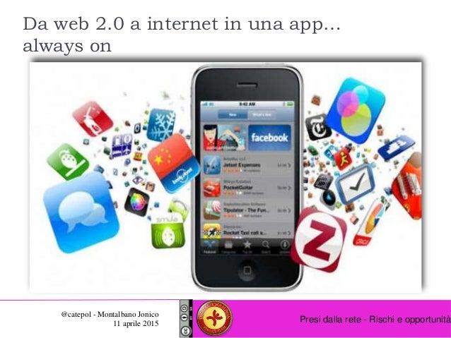 Presi dalla rete - Rischi e opportunità @catepol - Montalbano Jonico 11 aprile 2015 Da web 2.0 a internet in una app… alwa...