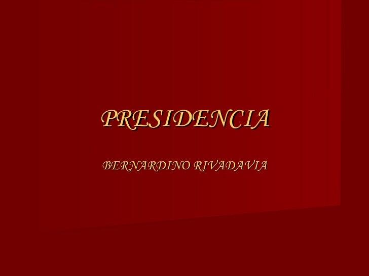 PRESIDENCIA BERNARDINO RIVADAVIA