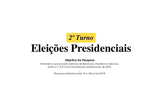 2º Turno Eleições Presidenciais Objetivo da Pesquisa Entender o que pensam eleitores de Bolsonaro, Haddad e indecisos, ent...
