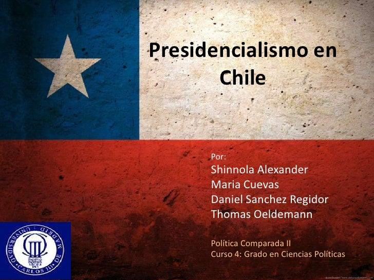 Presidencialismo en       Chile      Por:      Shinnola Alexander      Maria Cuevas      Daniel Sanchez Regidor      Thoma...