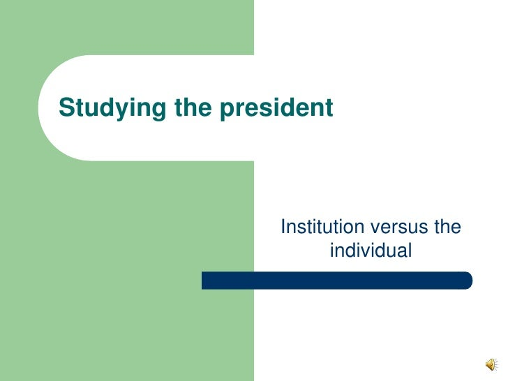 Institution versus the individual<br />Studying the president<br />