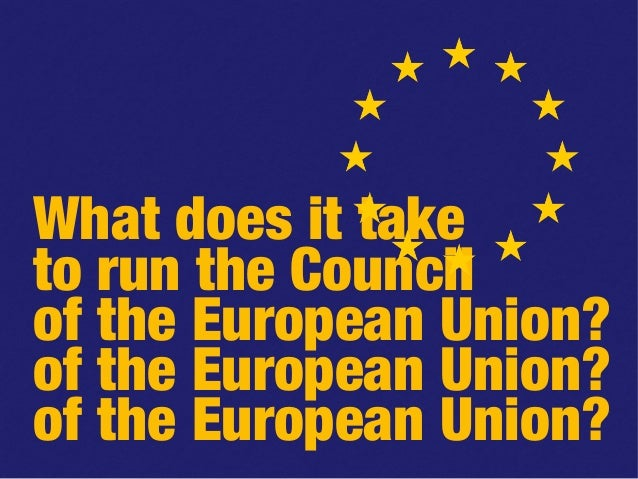 What does it take to run the Council of the European Union? of the European Union? of the European Union?