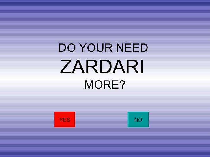 DO YOUR NEED  ZARDARI  MORE? YES NO