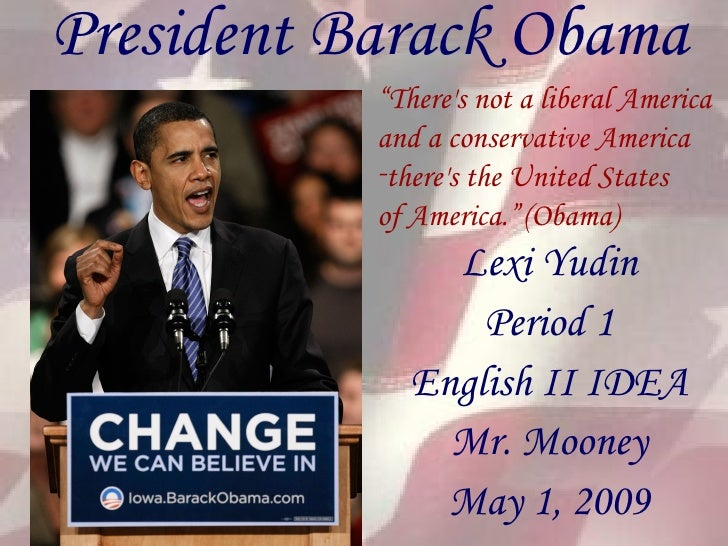 "President Barack Obama Lexi Yudin Period 1 English II IDEA Mr. Mooney May 1, 2009 <ul><li>"" There's not a liberal America ..."