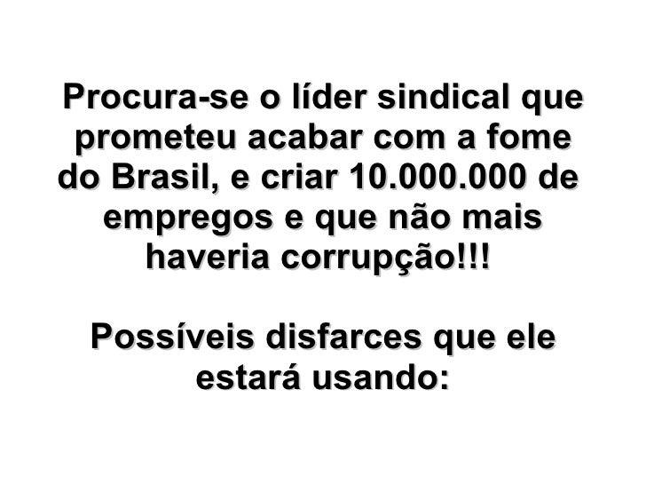 Procura-se o líder sindical que prometeu acabar com a fome do Brasil, e criar 10.000.000 de  empregos e que não mais haver...