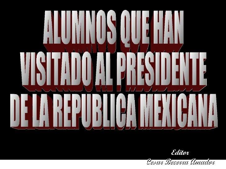 ALUMNOS QUE HAN  VISITADO AL PRESIDENTE DE LA REPUBLICA MEXICANA Editor Cesar Becerra Amador