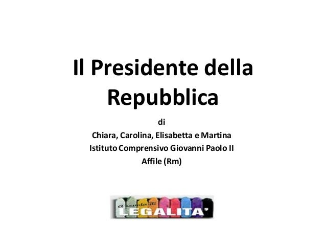 Il Presidente della Repubblica di Chiara, Carolina, Elisabetta e Martina Istituto Comprensivo Giovanni Paolo II Affile (Rm)