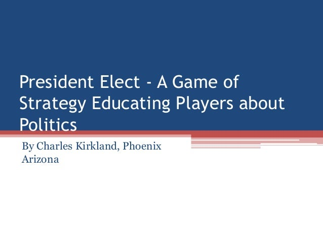 President Elect - A Game of Strategy Educating Players about Politics By Charles Kirkland, Phoenix Arizona
