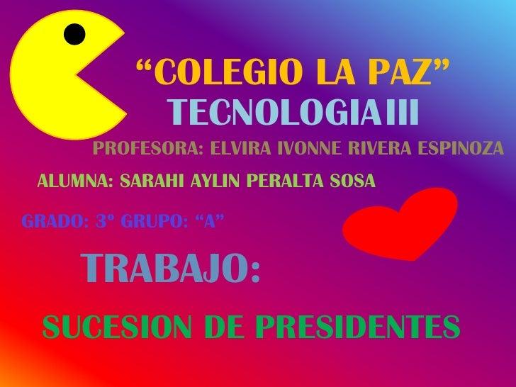 """COLEGIO LA PAZ""             TECNOLOGIAIII      PROFESORA: ELVIRA IVONNE RIVERA ESPINOZA ALUMNA: SARAHI AYLIN PERALTA SOSA..."