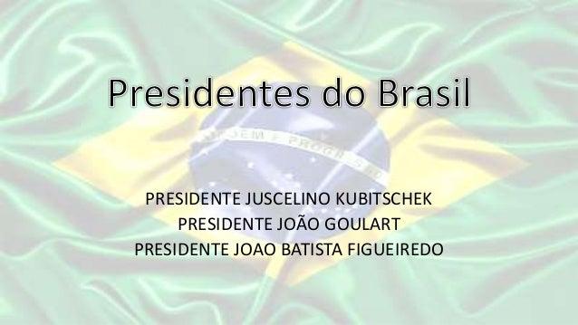 PRESIDENTE JUSCELINO KUBITSCHEK     PRESIDENTE JOÃO GOULARTPRESIDENTE JOAO BATISTA FIGUEIREDO