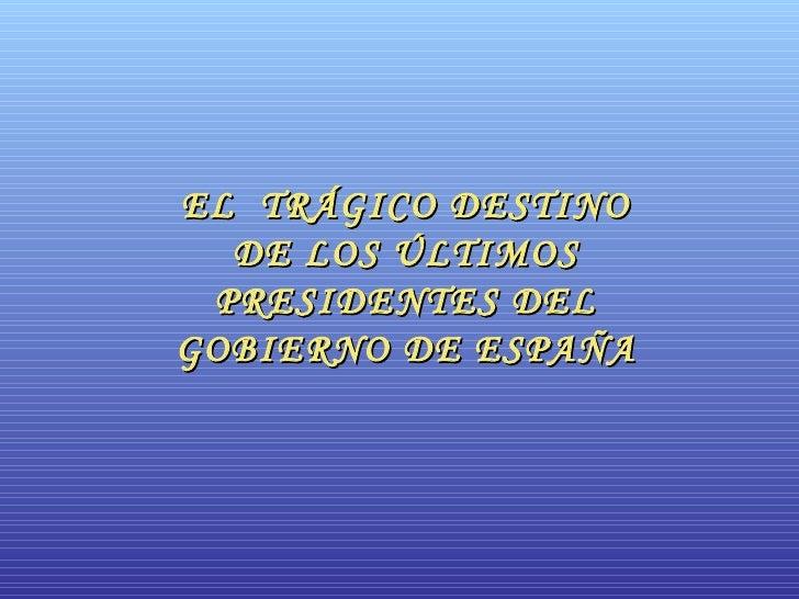 EL  TRÁGICO DESTINO DE LOS ÚLTIMOS PRESIDENTES DEL GOBIERNO DE ESPAÑA