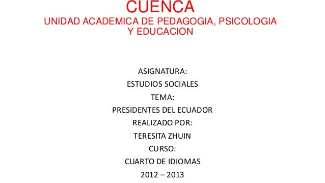 CUENCA UNIDAD ACADEMICA DE PEDAGOGIA, PSICOLOGIA Y EDUCACION ASIGNATURA: ESTUDIOS SOCIALES TEMA: PRESIDENTES DEL ECUADOR R...