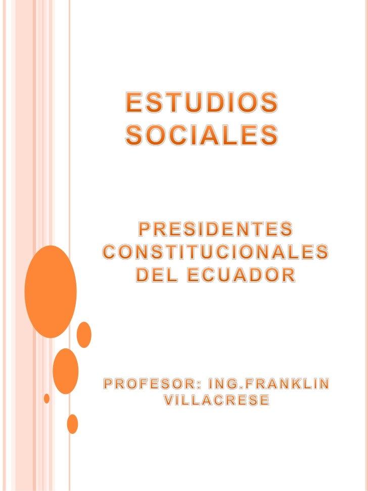 ESTUDIOS SOCIALES<br />PRESIDENTES CONSTITUCIONALES <br />DEL ECUADOR <br />PROFESOR: ING.FRANKLIN VILLACRESE <br />