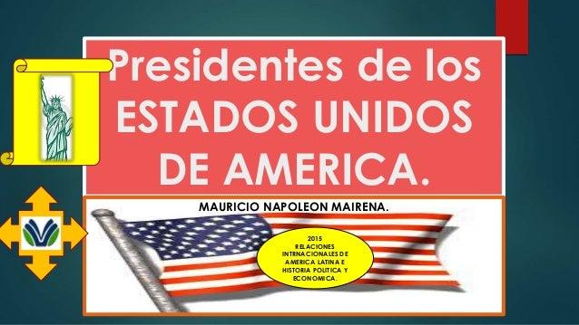 Presidentes de los ESTADOS UNIDOS DE AMERICA. MAURICIO NAPOLEON MAIRENA. 2015 RELACIONES INTRNACIONALES DE AMERICA LATINA ...