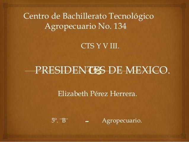 Centro de Bachillerato Tecnológico     Agropecuario No. 134                 CTS Y V III.   PRESIDENTES DE MEXICO.         ...