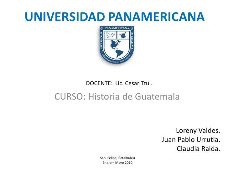 UNIVERSIDAD PANAMERICANA<br />DOCENTE:  Lic. Cesar Tzul.<br />CURSO: Historia de Guatemala<br />LorenyValdes. <br />Juan P...