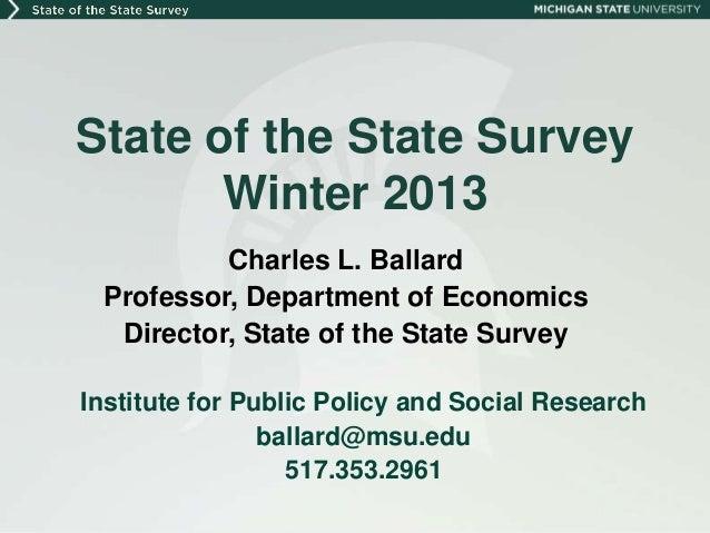 State of the State Survey       Winter 2013          Charles L. Ballard Professor, Department of Economics  Director, Stat...