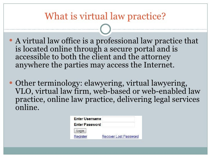 What is virtual law practice? <ul><li>A virtual law office is a professional law practice that is located online through a...