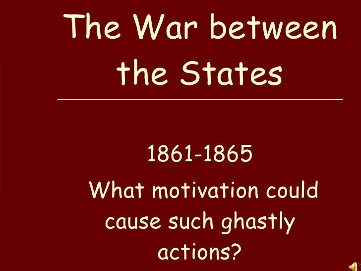 The War between the States 1861-1865 What motivation could cause such ghastly actions?