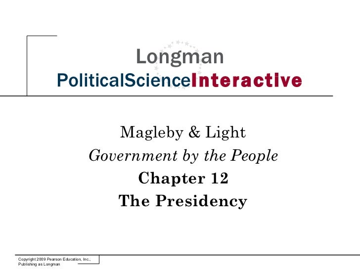 Longman PoliticalScience Interactive Magleby & Light Government by the People Chapter 12 The Presidency Copyright 2009 Pea...