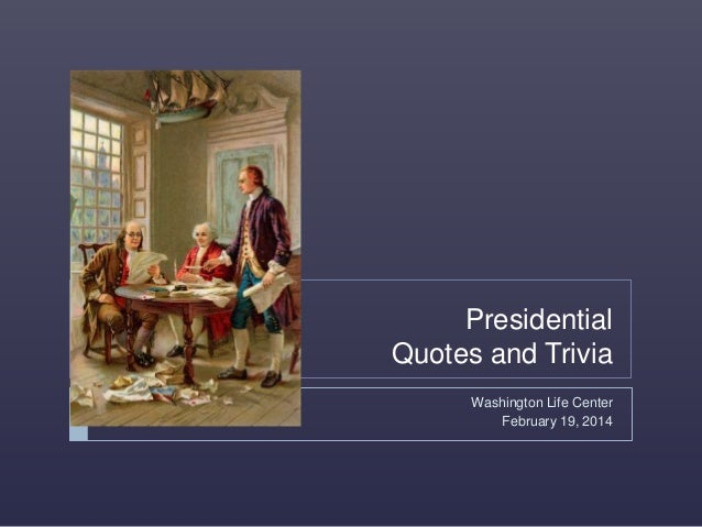 Presidential Quotes and Trivia Washington Life Center February 19, 2014