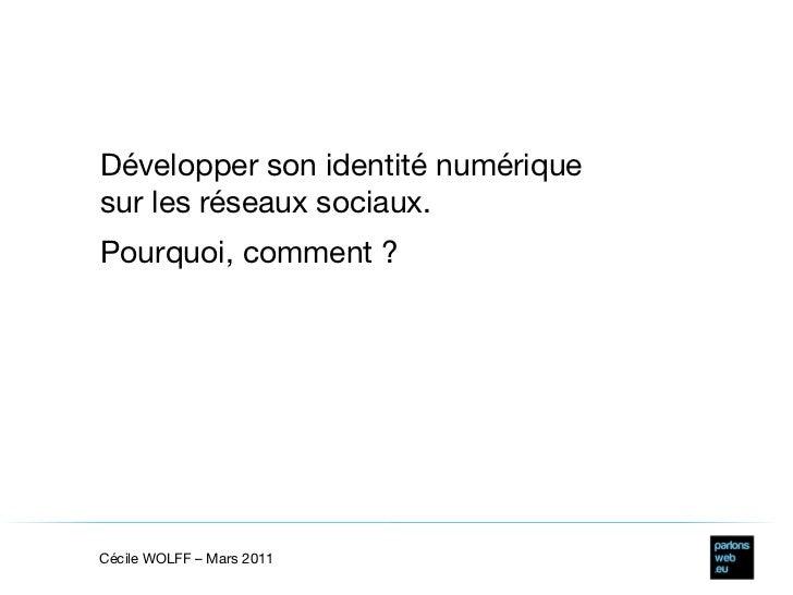 Développer son identité numérique sur les réseaux sociaux. Pourquoi, comment ? Cécile WOLFF – Mars 2011