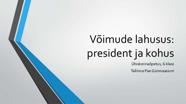 Võimude lahusus: president ja kohus Ühiskonnaõpetus, 6.klass Tallinna Pae Gümnaasium