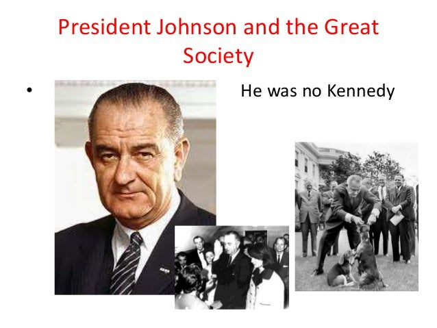 President Johnson and the GreatSociety• He was no Kennedy