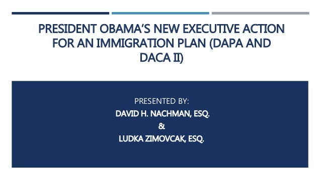 PRESIDENT OBAMA'S NEW EXECUTIVE ACTION FOR AN IMMIGRATION PLAN (DAPA AND DACA II) PRESENTED BY: DAVID H. NACHMAN, ESQ. & L...