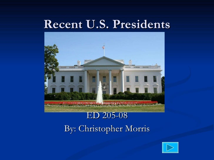 Recent U.S. Presidents ED 205-08 By: Christopher Morris