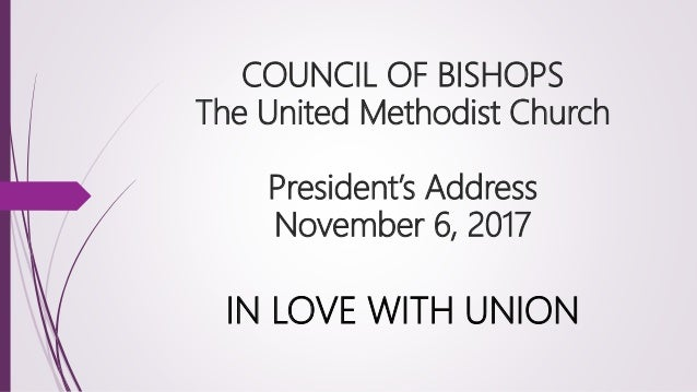 COUNCIL OF BISHOPS The United Methodist Church President's Address November 6, 2017 IN LOVE WITH UNION