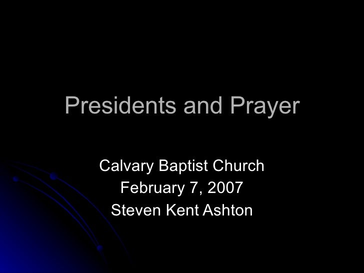 Presidents and Prayer Calvary Baptist Church February 7, 2007 Steven Kent Ashton