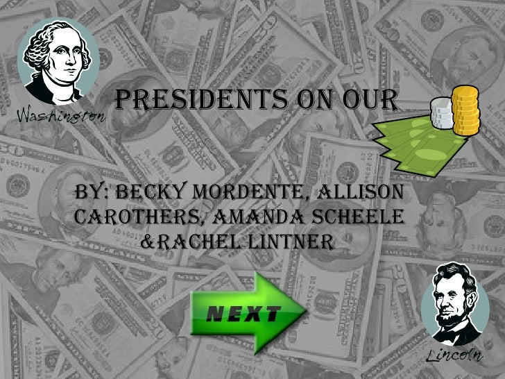 Presidents On Our  By: Becky Mordente, Allison Carothers, Amanda Scheele &Rachel Lintner