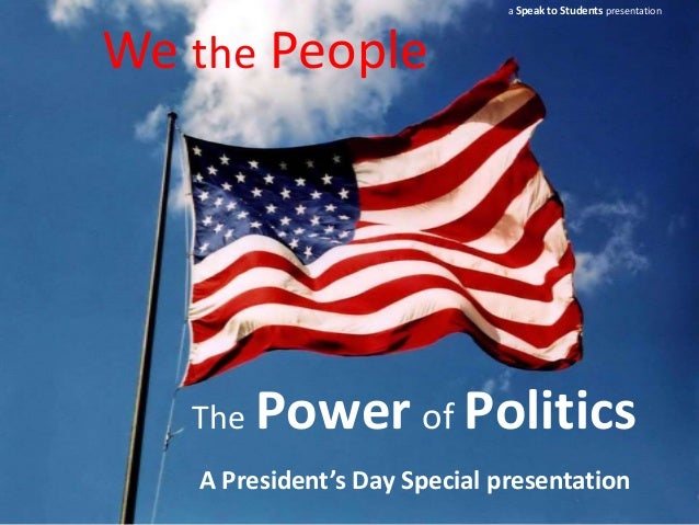 a Speak to Students presentationWe the People   The   Power of Politics   A President's Day Special presentation