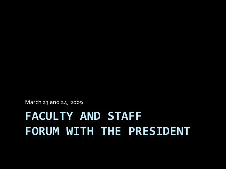 March 23 and 24, 2009  FACULTY AND STAFF FORUM WITH THE PRESIDENT