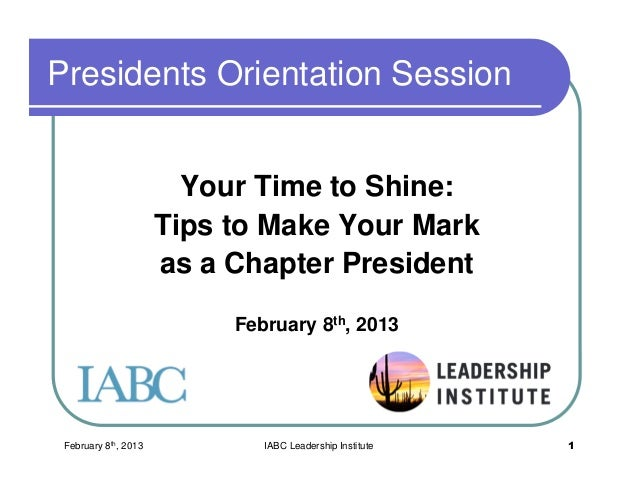 February 8th, 2013 IABC Leadership Institute 1 Presidents Orientation Session Your Time to Shine: Tips to Make Your Mark a...