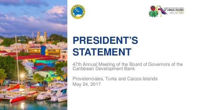 PRESIDENT'S STATEMENT 47th Annual Meeting of the Board of Governors of the Caribbean Development Bank Providenciales, Turk...