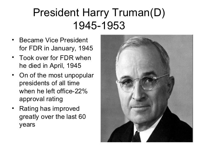 President Harry Truman(D)1945-1953• Became Vice Presidentfor FDR in January, 1945• Took over for FDR whenhe died in April,...