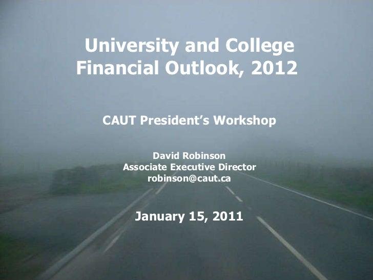 University and College Financial Outlook, 2012  CAUT President's Workshop David Robinson Associate Executive Director [ema...
